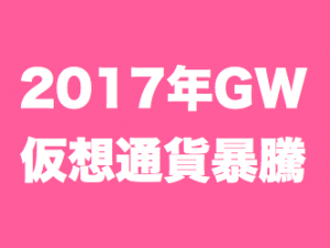 2017年GWの仮想通貨推移まとめ/とにかく高騰した9日間。そして大台へ…